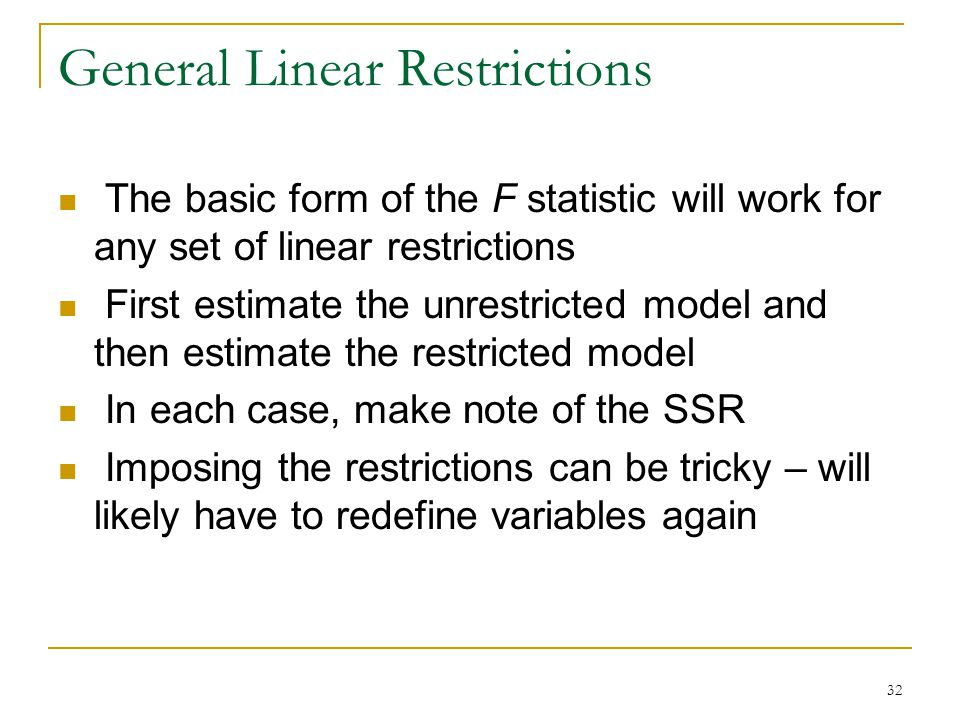 32 General Linear Restrictions The basic form of the F statistic will work for any set of linear restrictions First estimate the unrestricted model and then estimate the restricted model In each case, make note of the SSR Imposing the restrictions can be tricky – will likely have to redefine variables again