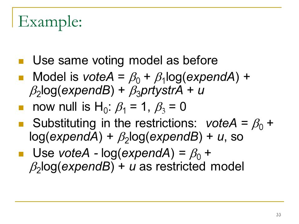 33 Example: Use same voting model as before Model is voteA =  0 +  1 log(expendA) +  2 log(expendB) +  3 prtystrA + u now null is H 0 :  1 = 1,   = 0 Substituting in the restrictions: voteA =  0 + log(expendA) +  2 log(expendB) + u, so Use voteA - log(expendA) =  0 +  2 log(expendB) + u as restricted model