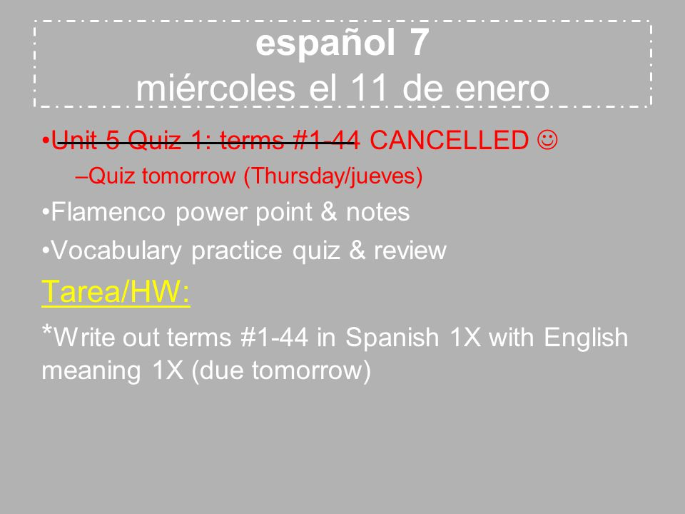español 7 miércoles el 11 de enero Unit 5 Quiz 1: terms #1-44 CANCELLED –Quiz tomorrow (Thursday/jueves) Flamenco power point & notes Vocabulary practice quiz & review Tarea/HW: * Write out terms #1-44 in Spanish 1X with English meaning 1X (due tomorrow)