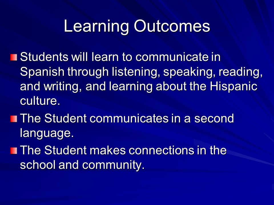 Learning Outcomes Students will learn to communicate in Spanish through listening, speaking, reading, and writing, and learning about the Hispanic culture.