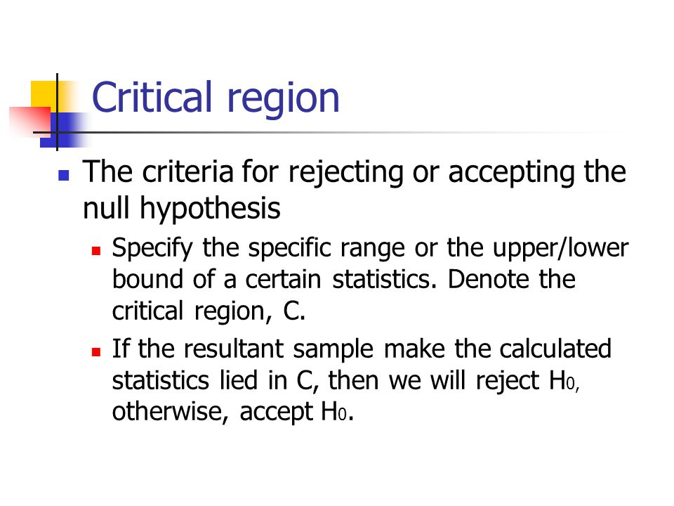 Critical region The criteria for rejecting or accepting the null hypothesis Specify the specific range or the upper/lower bound of a certain statistics.