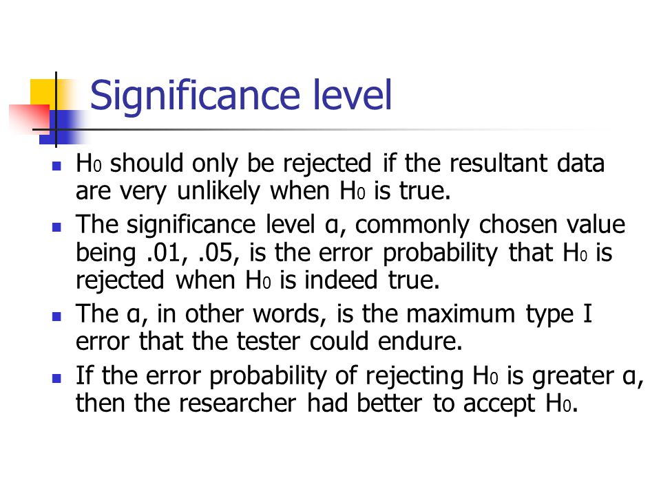 Significance level H 0 should only be rejected if the resultant data are very unlikely when H 0 is true.