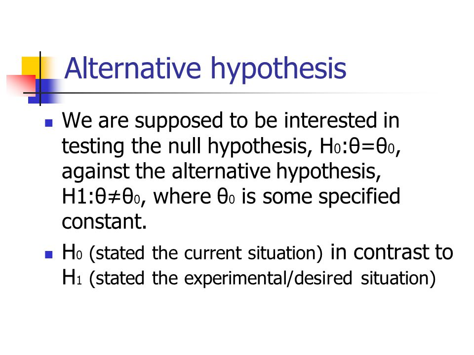 Alternative hypothesis We are supposed to be interested in testing the null hypothesis, H 0 :θ=θ 0, against the alternative hypothesis, H1:θ≠θ 0, where θ 0 is some specified constant.