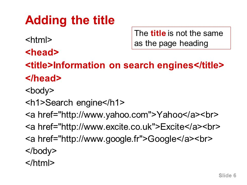 Slide 6 Adding the title Information on search engines Search engine Yahoo Excite Google The title is not the same as the page heading