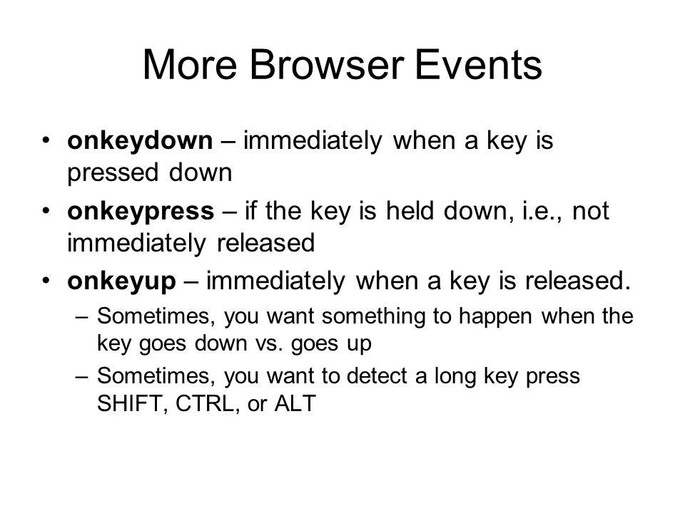 More Browser Events onkeydown – immediately when a key is pressed down onkeypress – if the key is held down, i.e., not immediately released onkeyup – immediately when a key is released.