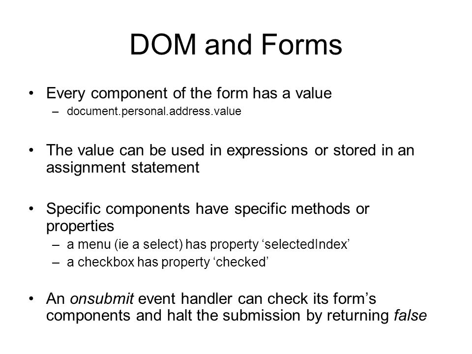 DOM and Forms Every component of the form has a value –document.personal.address.value The value can be used in expressions or stored in an assignment statement Specific components have specific methods or properties –a menu (ie a select) has property 'selectedIndex' –a checkbox has property 'checked' An onsubmit event handler can check its form's components and halt the submission by returning false