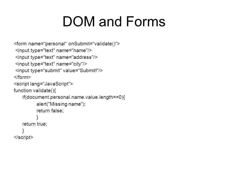DOM and Forms function validate(){ if(document.personal.name.value.length==0){ alert( Missing name ); return false; } return true; }