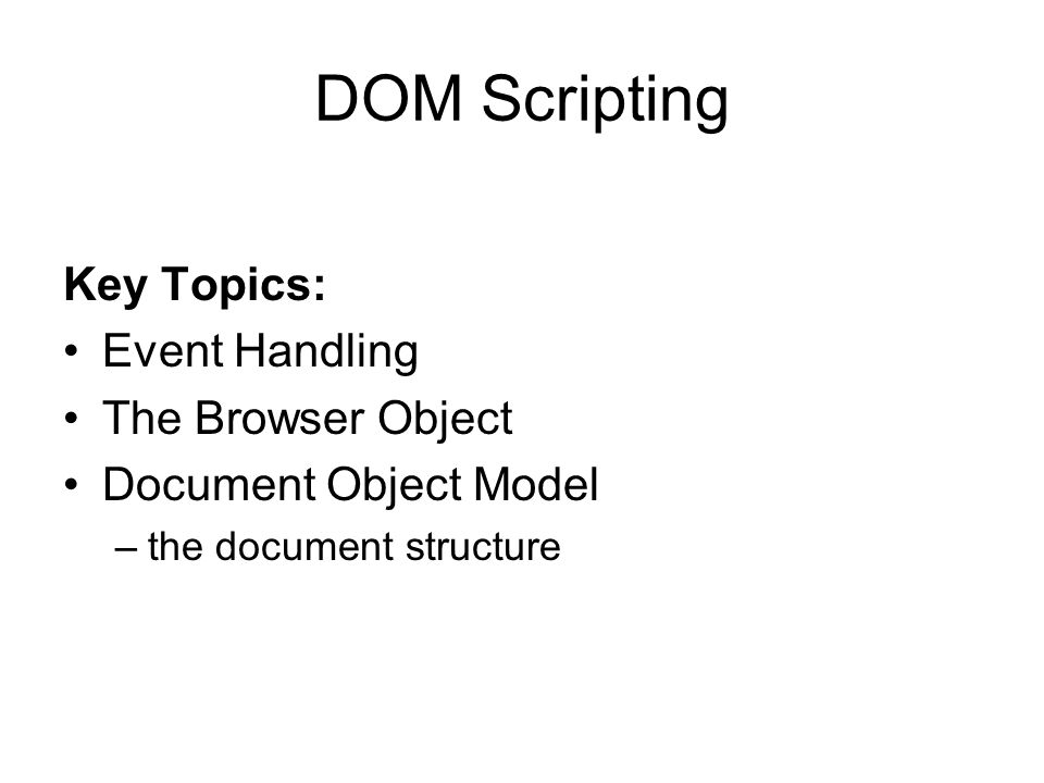 DOM Scripting Key Topics: Event Handling The Browser Object Document Object Model –the document structure