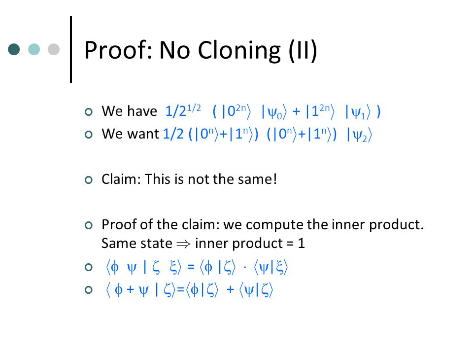Proof: No Cloning (II) We have 1/2 1/2 ( |0 2n i ­ |  0 i + |1 2n i ­ |  1 i ) We want 1/2 (|0 n i +|1 n i ) ­ (|0 n i +|1 n i ) ­ |  2 i Claim: This is not the same.
