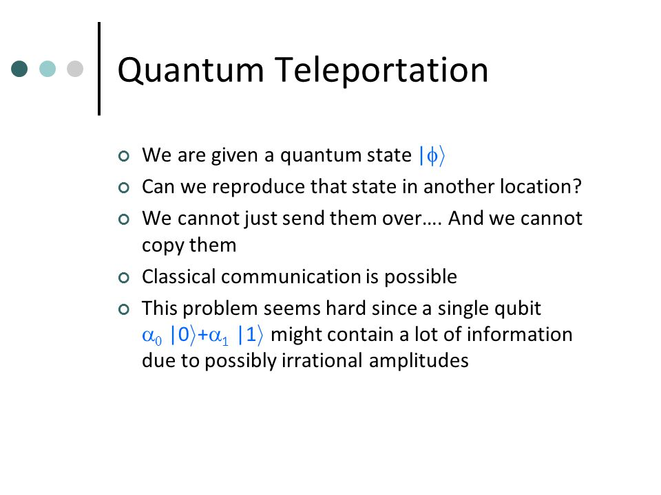Quantum Teleportation We are given a quantum state |  i Can we reproduce that state in another location.