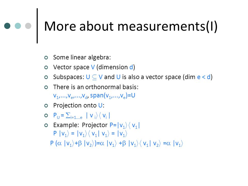 More about measurements(I) Some linear algebra: Vector space V (dimension d) Subspaces: U µ V and U is also a vector space (dim e < d) There is an orthonormal basis: v 1,...,v e,...,v d, span(v 1,...,v e )=U Projection onto U: P U =  i=1...e | v i ih v i | Example: Projector P=|v 1 ih v 1 | P |v 1 i = |v 1 ih v 1 | v 1 i = |v 1 i P (  |v 1 i +  |v 2 i )=  |v 1 i +  |v 1 ih v 1 | v 2 i =  |v 1 i