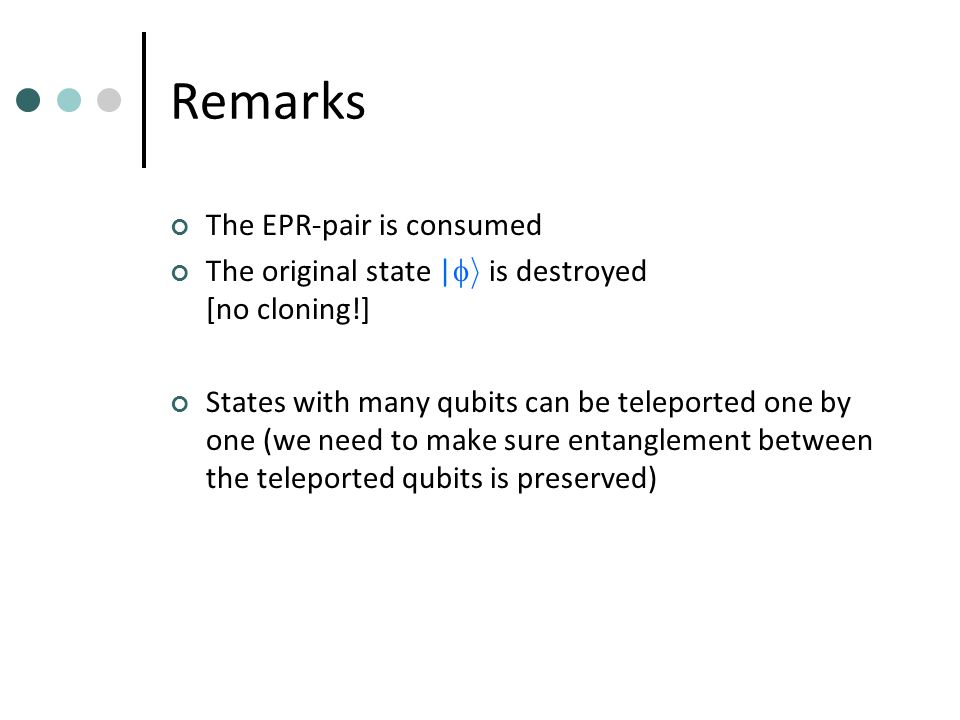 Remarks The EPR-pair is consumed The original state |  i is destroyed [no cloning!] States with many qubits can be teleported one by one (we need to make sure entanglement between the teleported qubits is preserved)