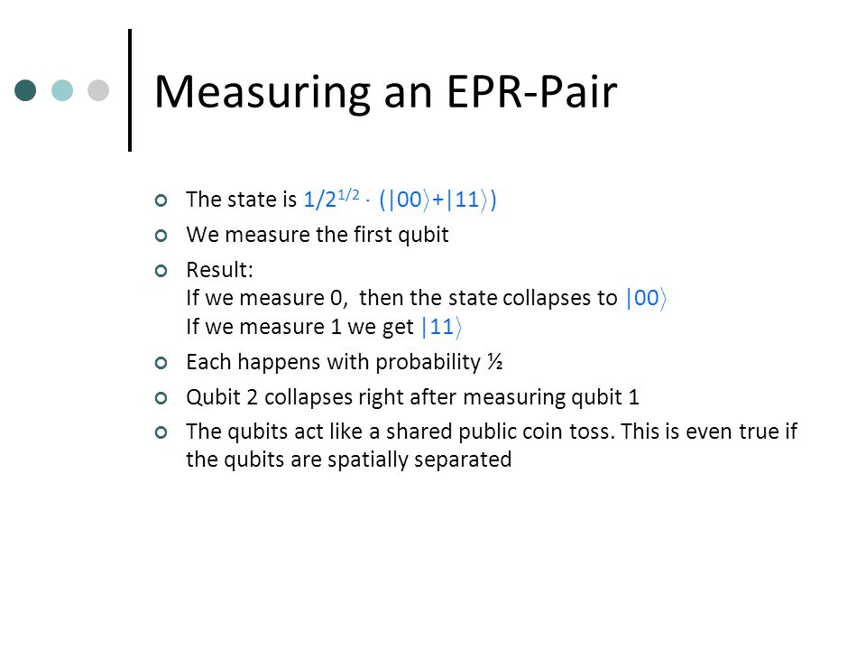 Measuring an EPR-Pair The state is 1/2 1/2 ¢ (|00 i +|11 i ) We measure the first qubit Result: If we measure 0, then the state collapses to |00 i If we measure 1 we get |11 i Each happens with probability ½ Qubit 2 collapses right after measuring qubit 1 The qubits act like a shared public coin toss.