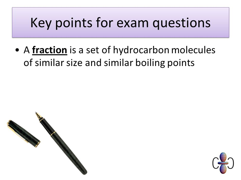 Key points for exam questions A fraction is a set of hydrocarbon molecules of similar size and similar boiling points