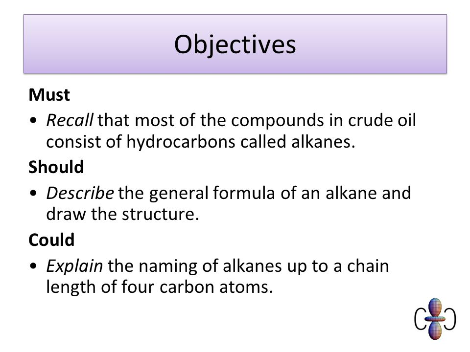 Objectives Must Recall that most of the compounds in crude oil consist of hydrocarbons called alkanes.