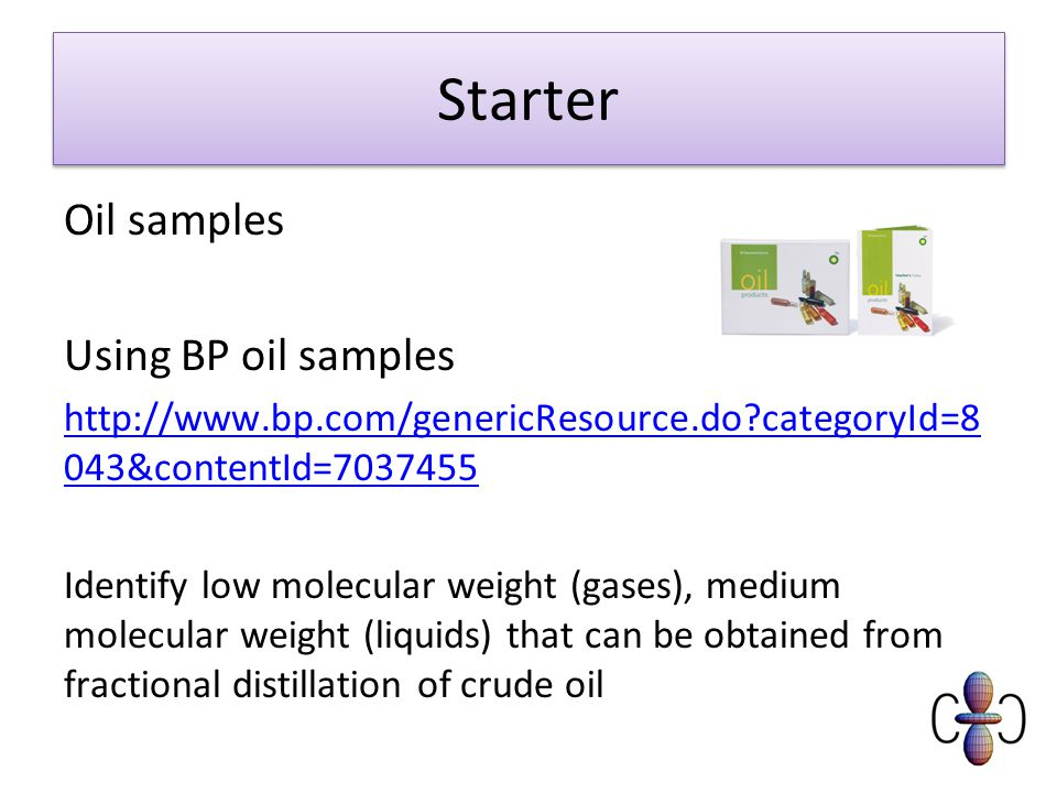 Starter Oil samples Using BP oil samples   categoryId=8 043&contentId= Identify low molecular weight (gases), medium molecular weight (liquids) that can be obtained from fractional distillation of crude oil