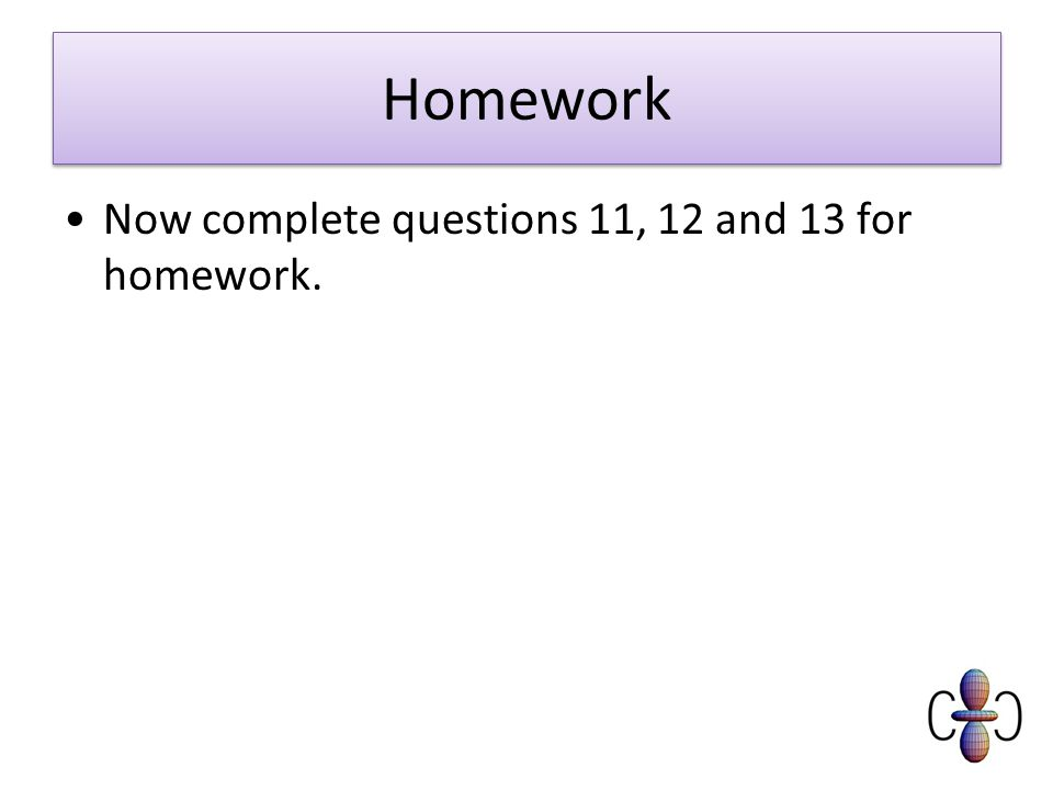 Homework Now complete questions 11, 12 and 13 for homework.