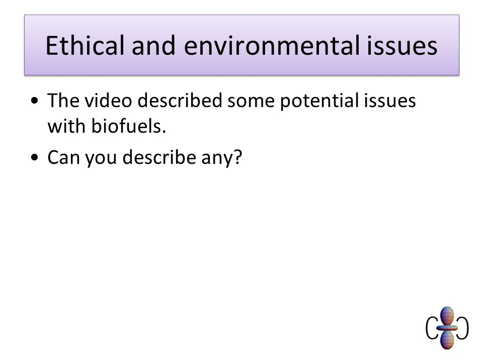 Ethical and environmental issues The video described some potential issues with biofuels.