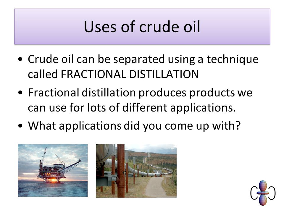 Uses of crude oil Crude oil can be separated using a technique called FRACTIONAL DISTILLATION Fractional distillation produces products we can use for lots of different applications.