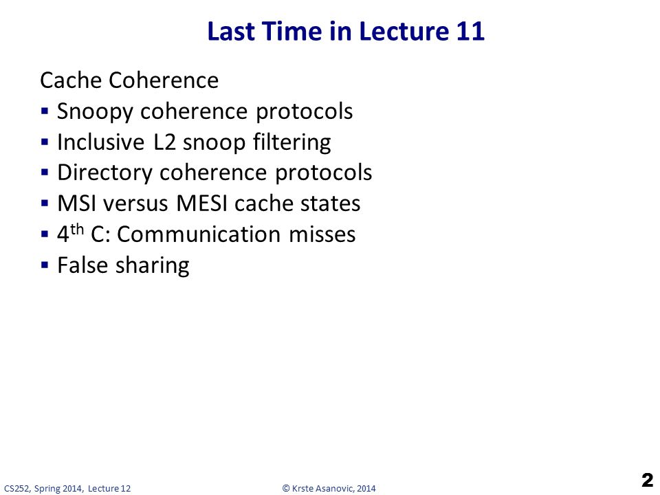© Krste Asanovic, 2014CS252, Spring 2014, Lecture 12 Last Time in Lecture 11 Cache Coherence  Snoopy coherence protocols  Inclusive L2 snoop filtering  Directory coherence protocols  MSI versus MESI cache states  4 th C: Communication misses  False sharing 2