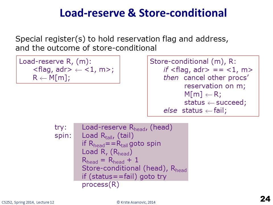 © Krste Asanovic, 2014CS252, Spring 2014, Lecture 12 Load-reserve & Store-conditional 24 Special register(s) to hold reservation flag and address, and the outcome of store-conditional try: Load-reserve R head, (head) spin:Load R tail, (tail) if R head ==R tail goto spin Load R, (R head ) R head = R head + 1 Store-conditional (head), R head if (status==fail) goto try process(R) Load-reserve R, (m):  ; R  M[m]; Store-conditional (m), R: if == then cancel other procs' reservation on m; M[m] R; status succeed; else status fail;