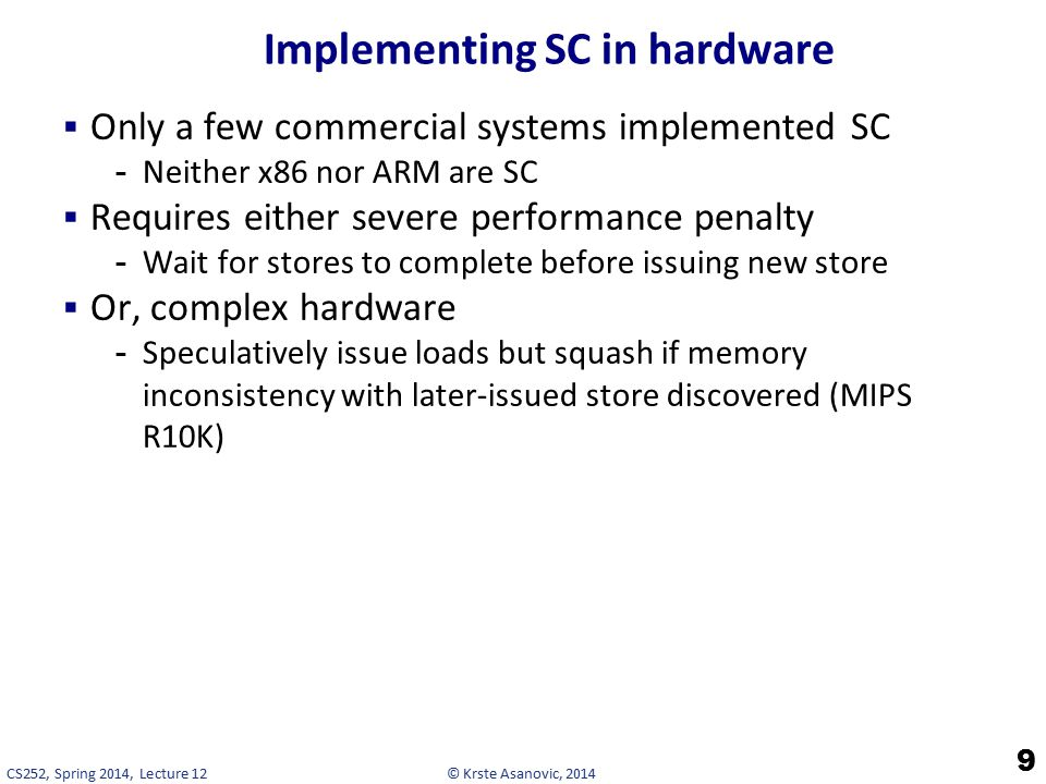 © Krste Asanovic, 2014CS252, Spring 2014, Lecture 12 Implementing SC in hardware  Only a few commercial systems implemented SC -Neither x86 nor ARM are SC  Requires either severe performance penalty -Wait for stores to complete before issuing new store  Or, complex hardware -Speculatively issue loads but squash if memory inconsistency with later-issued store discovered (MIPS R10K) 9