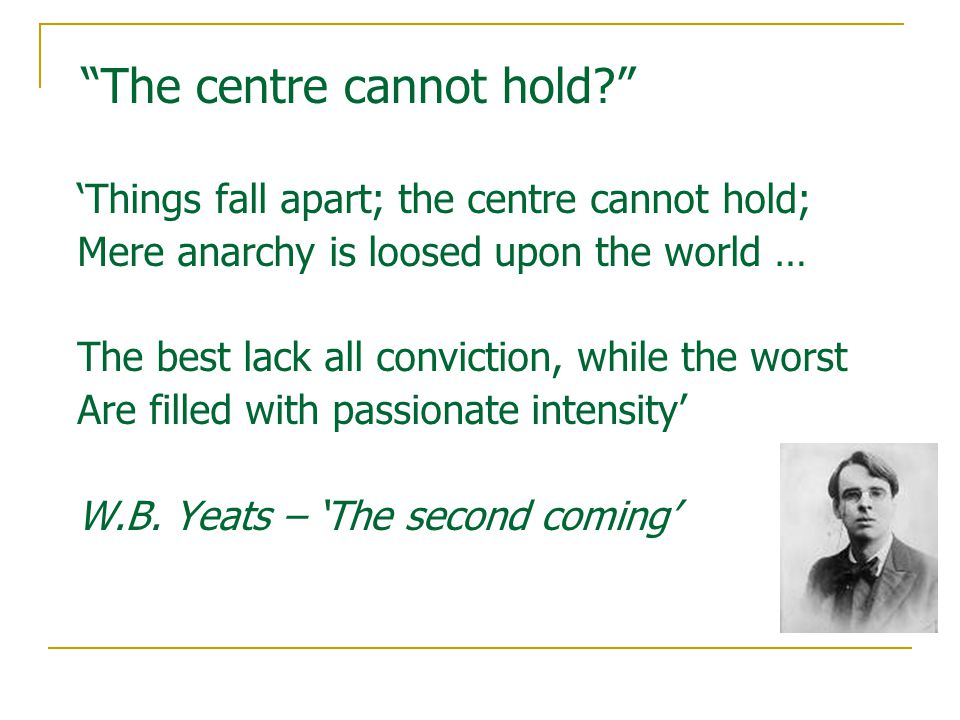 The centre cannot hold 'Things fall apart; the centre cannot hold; Mere anarchy is loosed upon the world … The best lack all conviction, while the worst Are filled with passionate intensity' W.B.