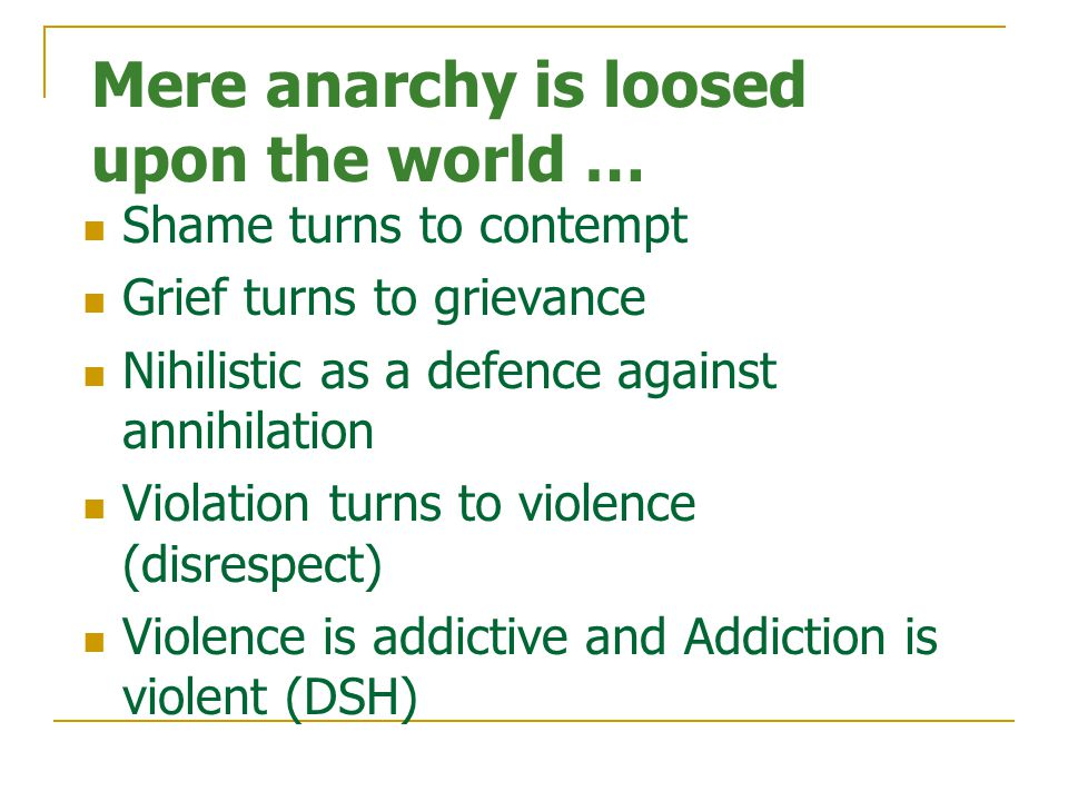 Mere anarchy is loosed upon the world … Shame turns to contempt Grief turns to grievance Nihilistic as a defence against annihilation Violation turns to violence (disrespect) Violence is addictive and Addiction is violent (DSH)