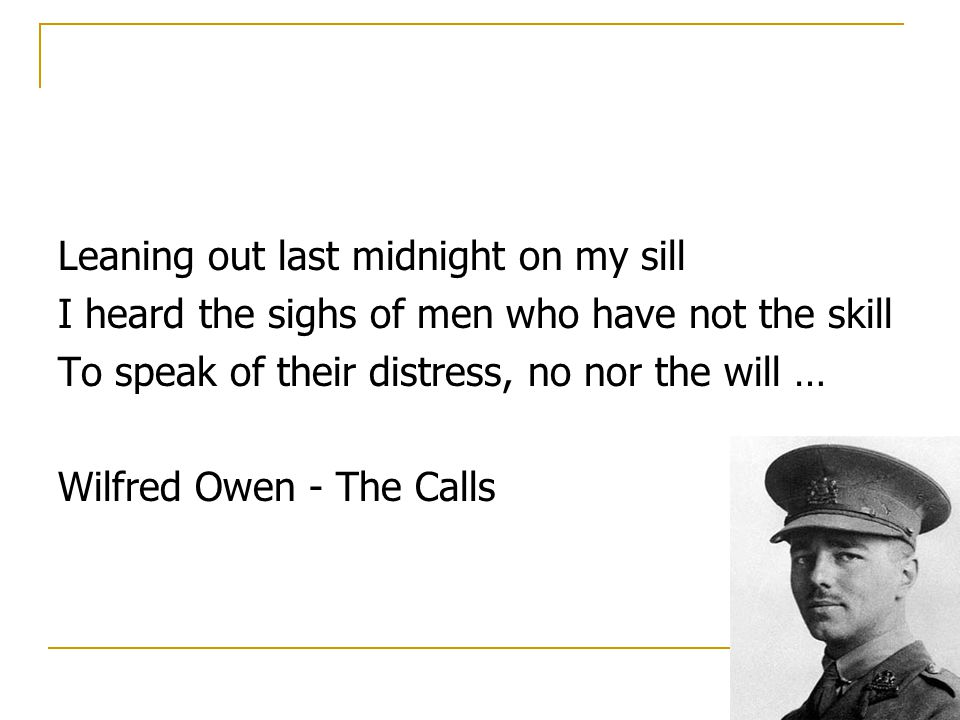Leaning out last midnight on my sill I heard the sighs of men who have not the skill To speak of their distress, no nor the will … Wilfred Owen - The Calls