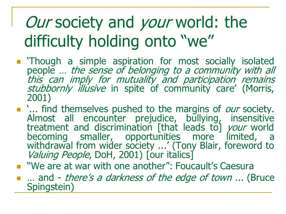 Our society and your world: the difficulty holding onto we 'Though a simple aspiration for most socially isolated people … the sense of belonging to a community with all this can imply for mutuality and participation remains stubbornly illusive in spite of community care' (Morris, 2001) '...