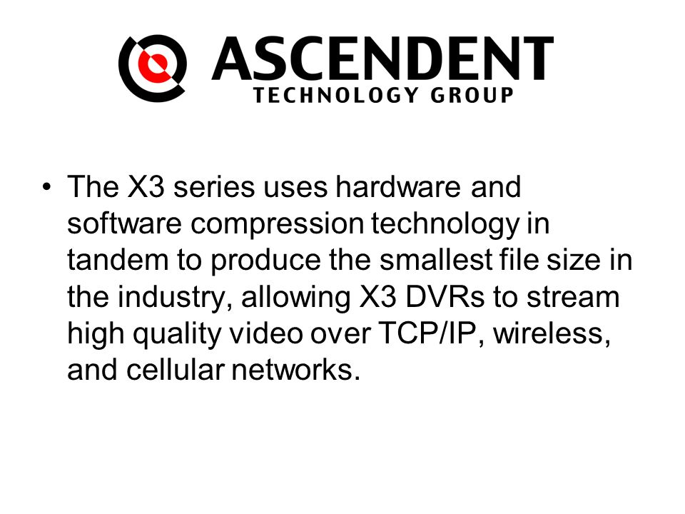 C The X3 series uses hardware and software compression technology in tandem to produce the smallest file size in the industry, allowing X3 DVRs to stream high quality video over TCP/IP, wireless, and cellular networks.