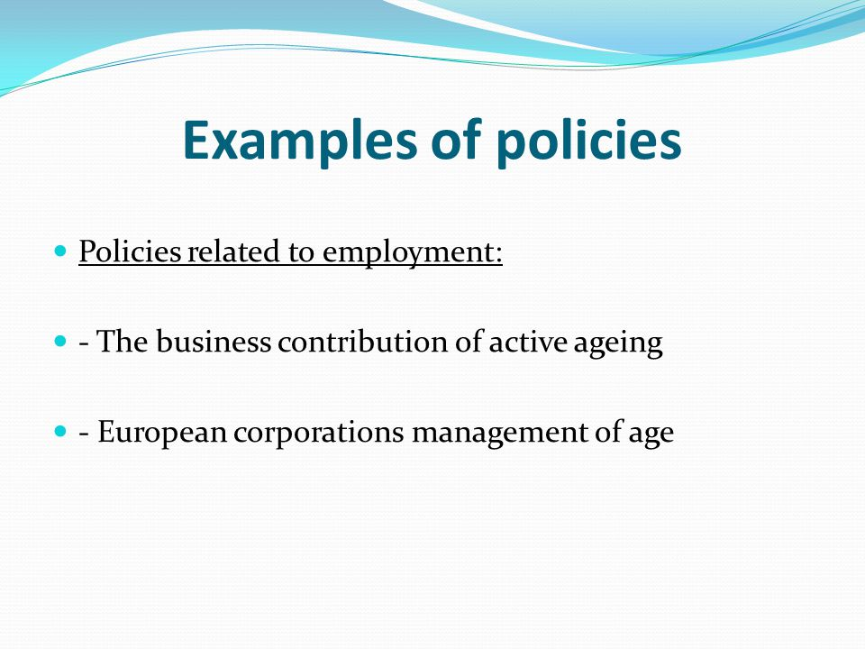 Examples of policies Policies related to employment: - The business contribution of active ageing - European corporations management of age