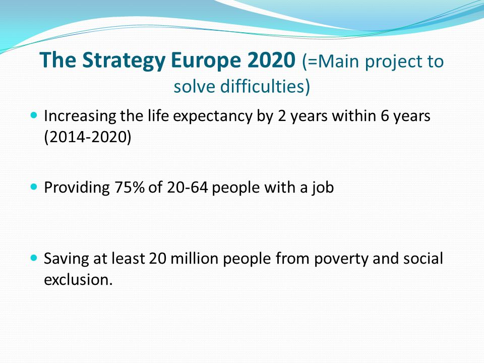 The Strategy Europe 2020 (=Main project to solve difficulties) Increasing the life expectancy by 2 years within 6 years ( ) Providing 75% of people with a job Saving at least 20 million people from poverty and social exclusion.