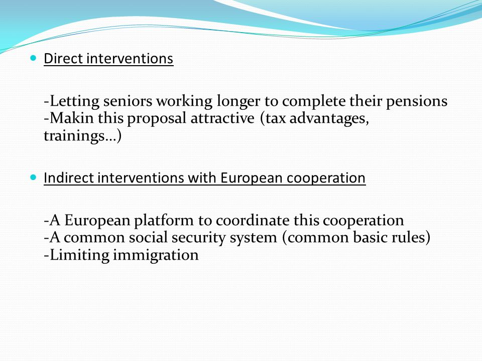 Direct interventions -Letting seniors working longer to complete their pensions -Makin this proposal attractive (tax advantages, trainings…) Indirect interventions with European cooperation -A European platform to coordinate this cooperation -A common social security system (common basic rules) -Limiting immigration