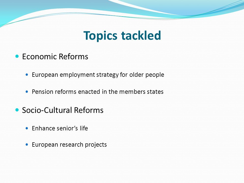 Topics tackled Economic Reforms European employment strategy for older people Pension reforms enacted in the members states Socio-Cultural Reforms Enhance senior's life European research projects