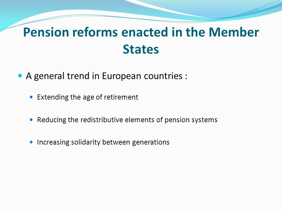 Pension reforms enacted in the Member States A general trend in European countries : Extending the age of retirement Reducing the redistributive elements of pension systems Increasing solidarity between generations