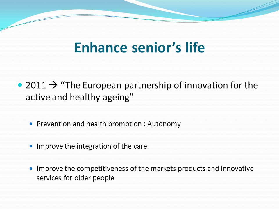 Enhance senior's life 2011  The European partnership of innovation for the active and healthy ageing Prevention and health promotion : Autonomy Improve the integration of the care Improve the competitiveness of the markets products and innovative services for older people
