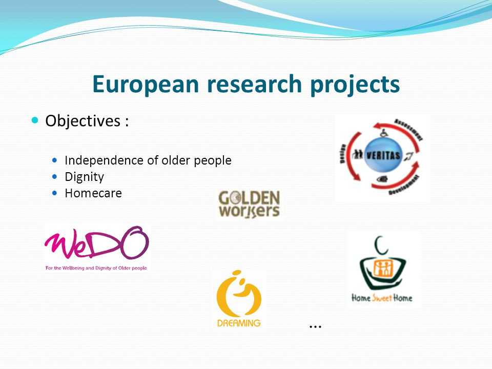 European research projects Objectives : Independence of older people Dignity Homecare …