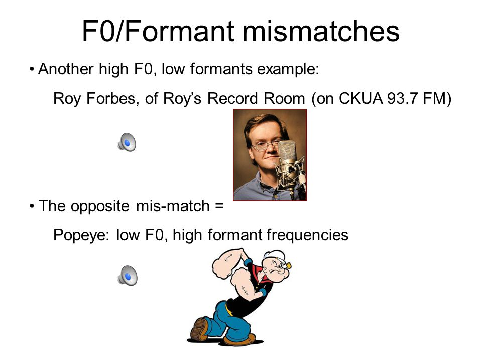 F0/Formant mismatches The fact that source and filter characteristics are independent of each other… means that there can sometimes be source and filter mismatches in men and women.