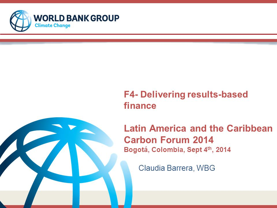 F4- Delivering results-based finance Latin America and the Caribbean Carbon Forum 2014 Bogotá, Colombia, Sept 4 th, 2014 Claudia Barrera, WBG