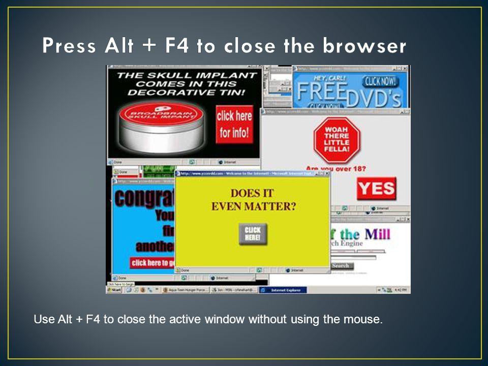 Use Alt + F4 to close the active window without using the mouse.