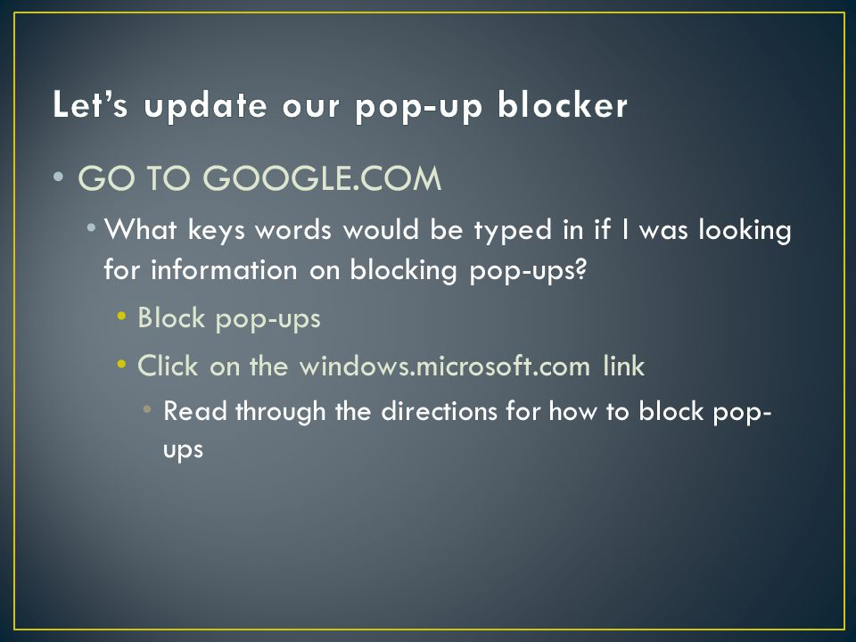 GO TO GOOGLE.COM What keys words would be typed in if I was looking for information on blocking pop-ups.