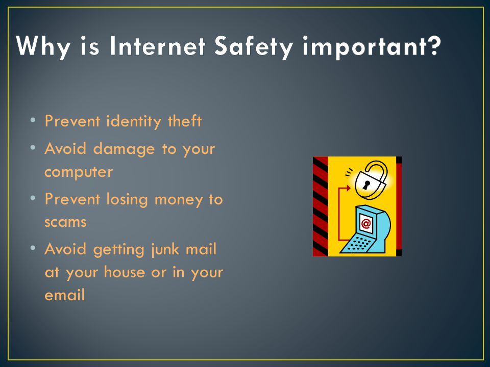 Prevent identity theft Avoid damage to your computer Prevent losing money to scams Avoid getting junk mail at your house or in your