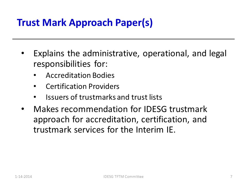 Explains the administrative, operational, and legal responsibilities for: Accreditation Bodies Certification Providers Issuers of trustmarks and trust lists Makes recommendation for IDESG trustmark approach for accreditation, certification, and trustmark services for the Interim IE.
