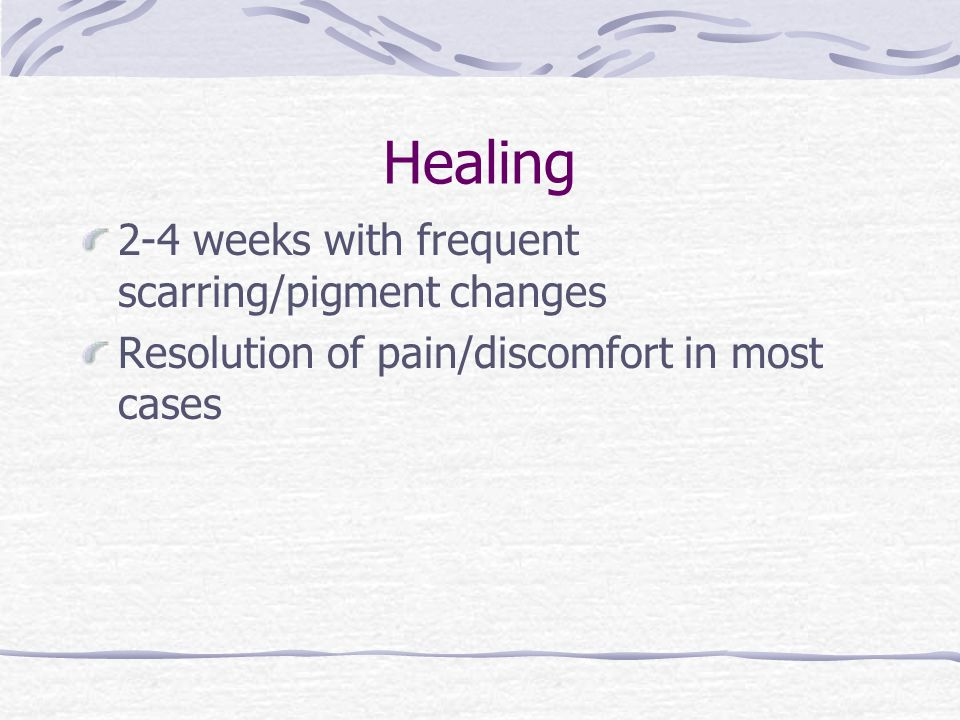 Healing 2-4 weeks with frequent scarring/pigment changes Resolution of pain/discomfort in most cases