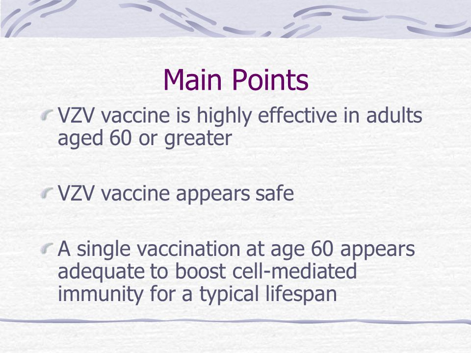 Main Points VZV vaccine is highly effective in adults aged 60 or greater VZV vaccine appears safe A single vaccination at age 60 appears adequate to boost cell-mediated immunity for a typical lifespan