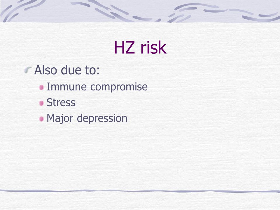 HZ risk Also due to: Immune compromise Stress Major depression