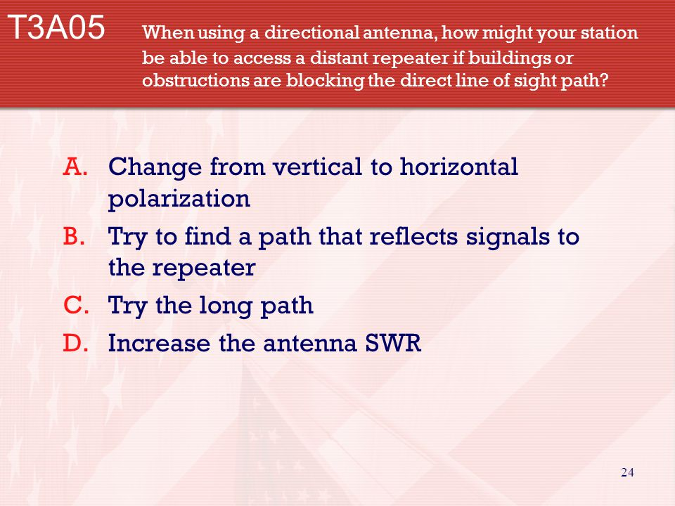 24 T3A05 When using a directional antenna, how might your station be able to access a distant repeater if buildings or obstructions are blocking the direct line of sight path.