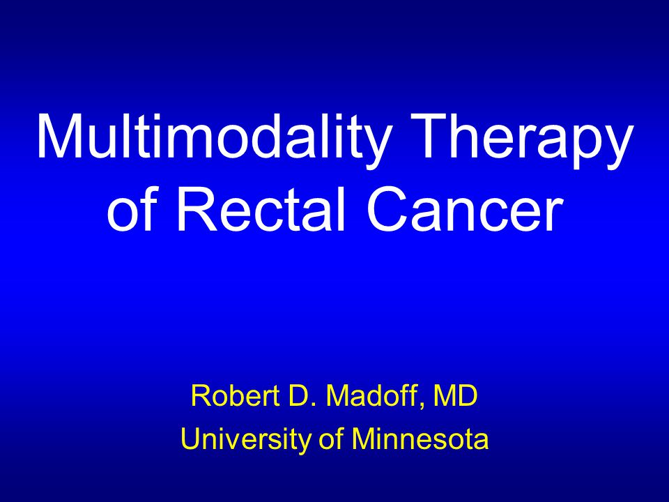 Multimodality Therapy of Rectal Cancer Robert D. Madoff, MD University of Minnesota