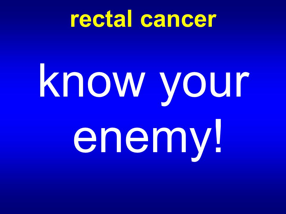 rectal cancer know your enemy!